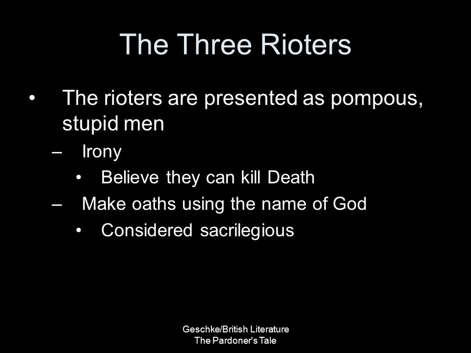 Geschke/British Literature The Pardoner s Tale The Three Rioters They made their bargain, swore their appetite, These three, to live and die for one another As brother-born might swear to his born brother. (42-44) –All three commit to each other –Irony Consider the ending
