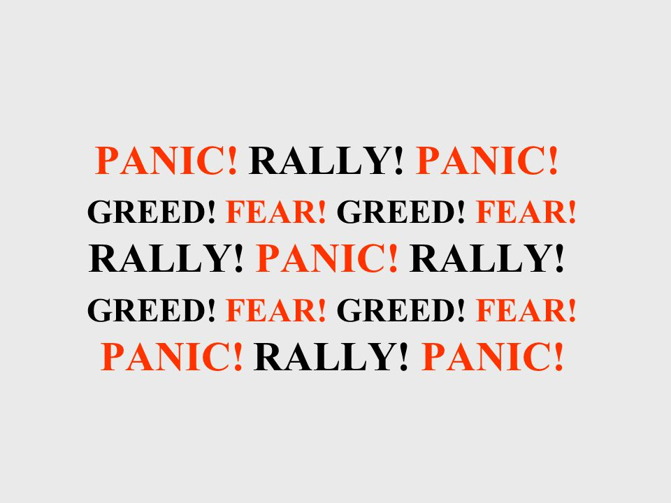 PANIC. RALLY. PANIC. GREED. FEAR. GREED. FEAR.