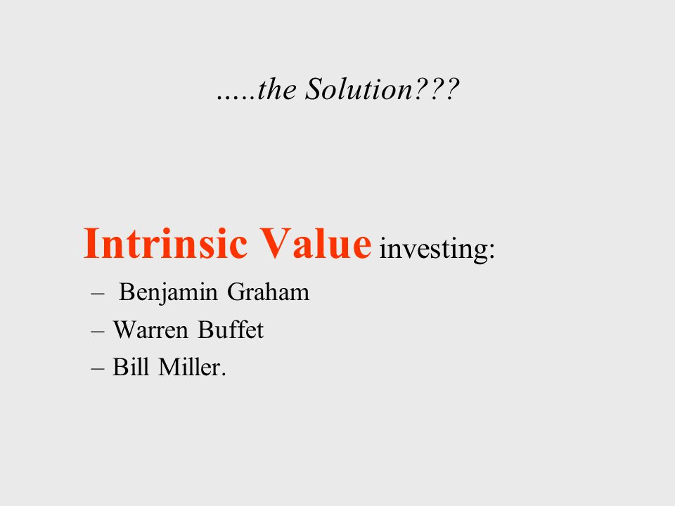 …..the Solution Intrinsic Value investing: – Benjamin Graham –Warren Buffet –Bill Miller.