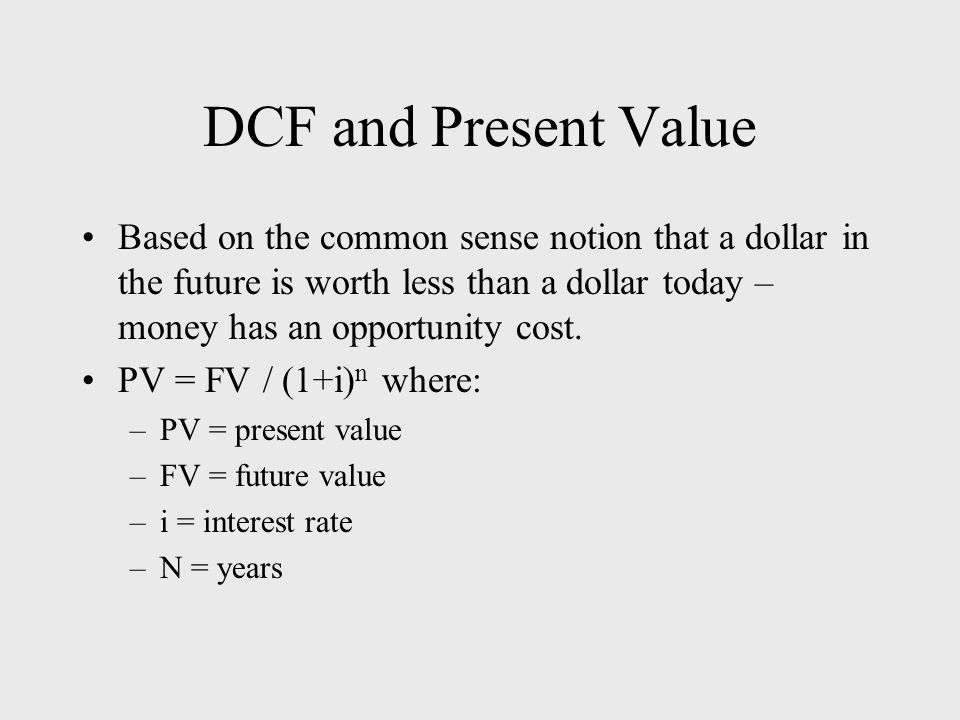 DCF and Present Value Based on the common sense notion that a dollar in the future is worth less than a dollar today – money has an opportunity cost.