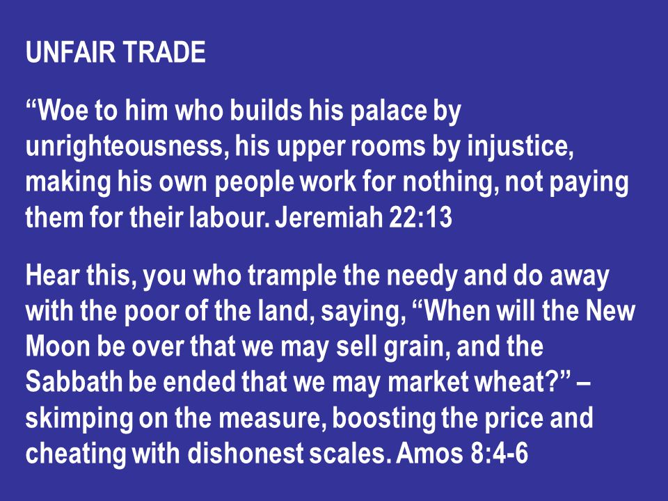 UNFAIR TRADE Woe to him who builds his palace by unrighteousness, his upper rooms by injustice, making his own people work for nothing, not paying them for their labour.