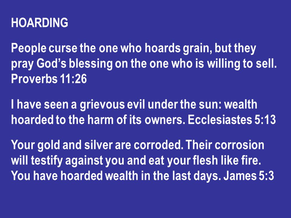 HOARDING People curse the one who hoards grain, but they pray God's blessing on the one who is willing to sell.
