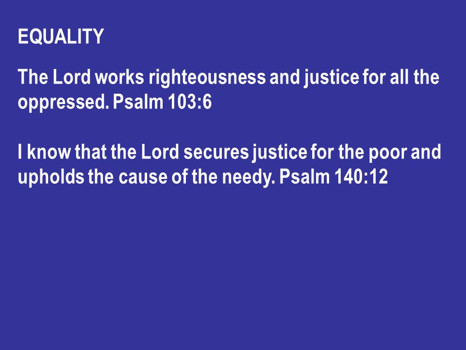 EQUALITY The Lord works righteousness and justice for all the oppressed.