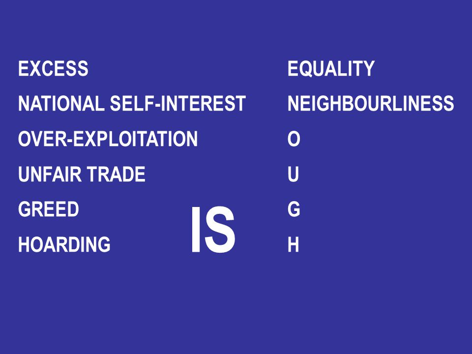 EXCESS EQUALITY NATIONAL SELF-INTEREST NEIGHBOURLINESS OVER-EXPLOITATION O UNFAIR TRADE U GREED G HOARDING H IS
