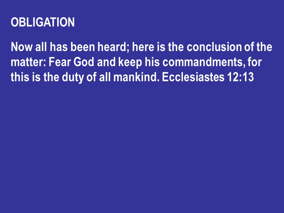 OBLIGATION Now all has been heard; here is the conclusion of the matter: Fear God and keep his commandments, for this is the duty of all mankind.