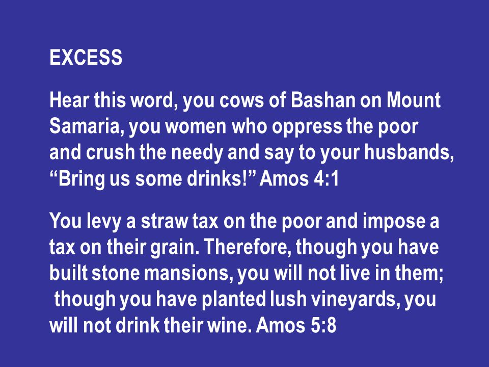 EXCESS Hear this word, you cows of Bashan on Mount Samaria, you women who oppress the poor and crush the needy and say to your husbands, Bring us some drinks! Amos 4:1 You levy a straw tax on the poor and impose a tax on their grain.