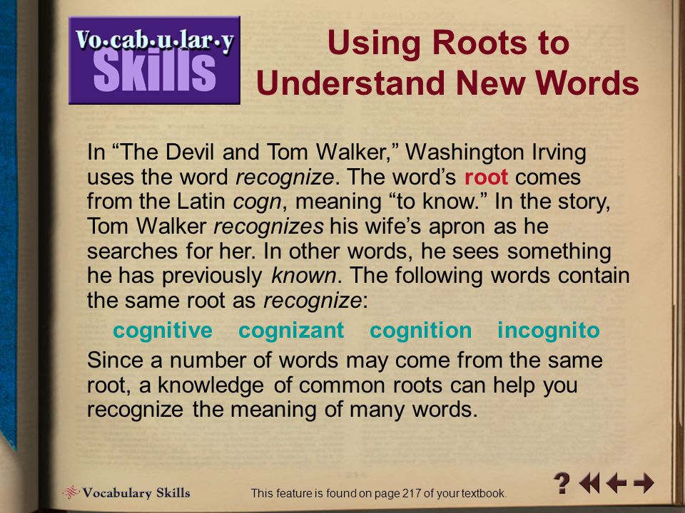 Vocab Skills 1-1 Using Roots to Understand New Words This feature is found on page 217 of your textbook.