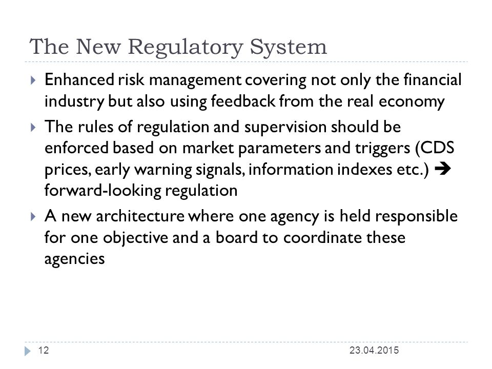 The New Regulatory System  Enhanced risk management covering not only the financial industry but also using feedback from the real economy  The rules of regulation and supervision should be enforced based on market parameters and triggers (CDS prices, early warning signals, information indexes etc.)  forward-looking regulation  A new architecture where one agency is held responsible for one objective and a board to coordinate these agencies 23.04.201512