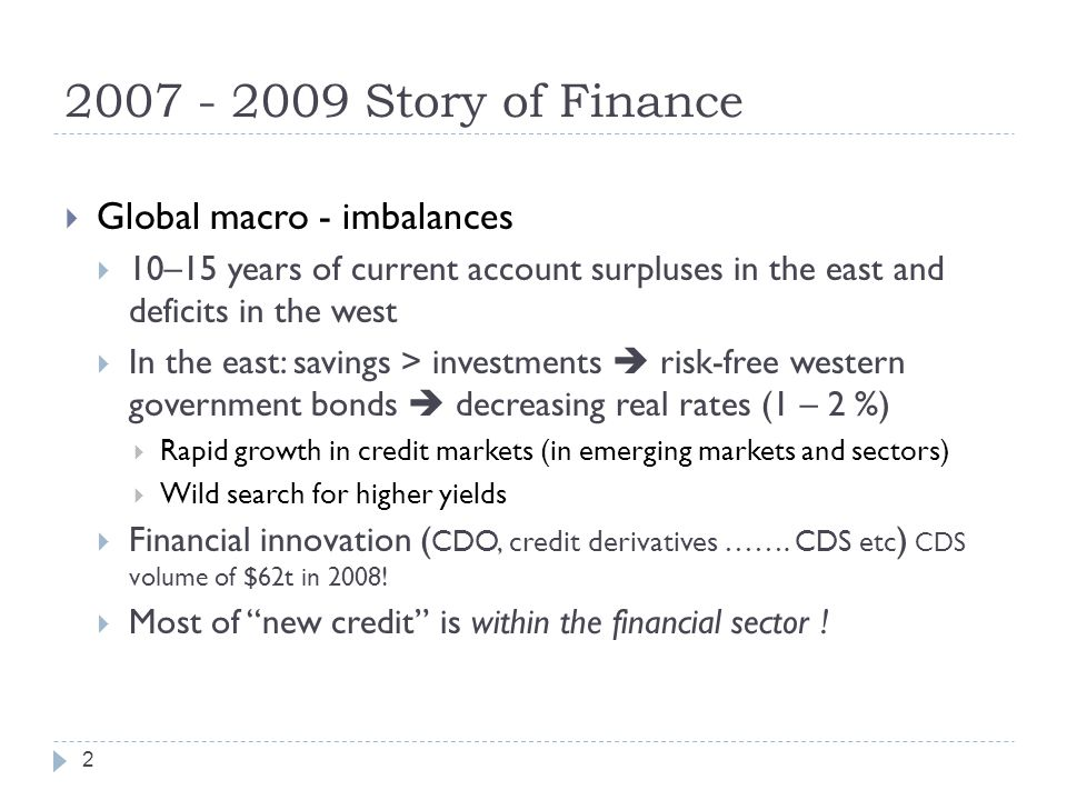 2007 - 2009 Story of Finance  Global macro - imbalances  10–15 years of current account surpluses in the east and deficits in the west  In the east