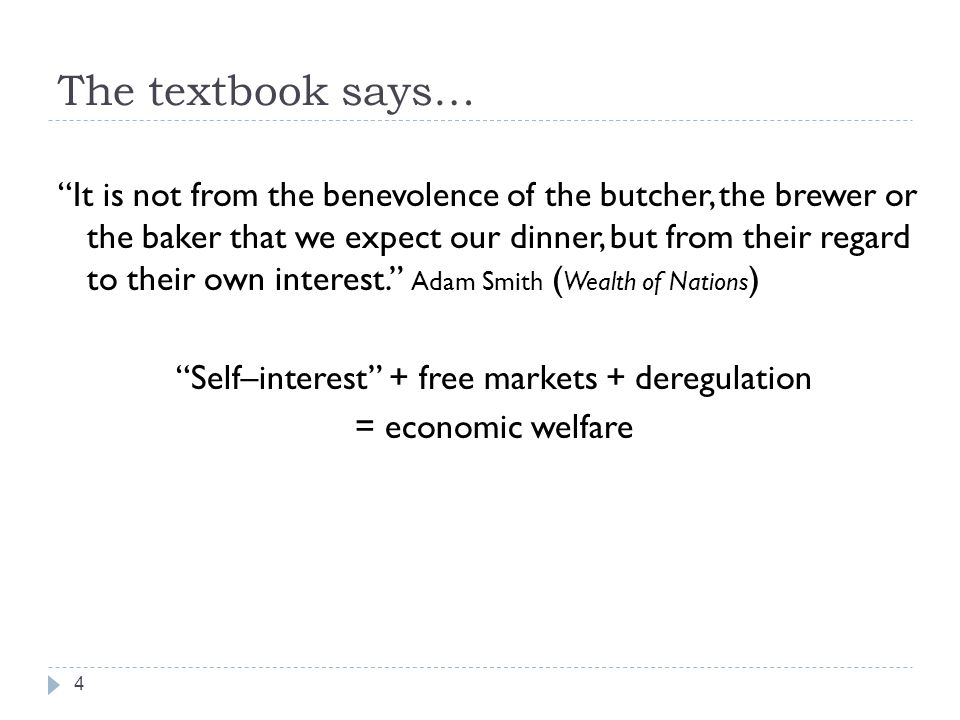 The textbook says… It is not from the benevolence of the butcher, the brewer or the baker that we expect our dinner, but from their regard to their own interest. Adam Smith ( Wealth of Nations ) Self–interest + free markets + deregulation = economic welfare 4