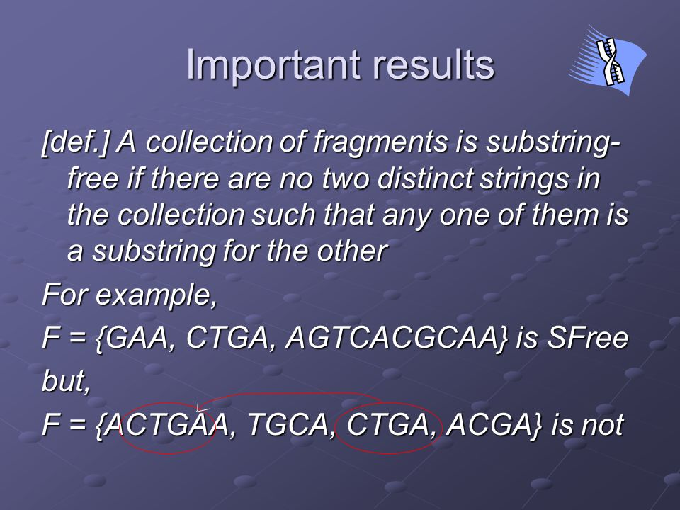 Important results [def.] A collection of fragments is substring- free if there are no two distinct strings in the collection such that any one of them is a substring for the other For example, F = {GAA, CTGA, AGTCACGCAA} is SFree but, F = {ACTGAA, TGCA, CTGA, ACGA} is not