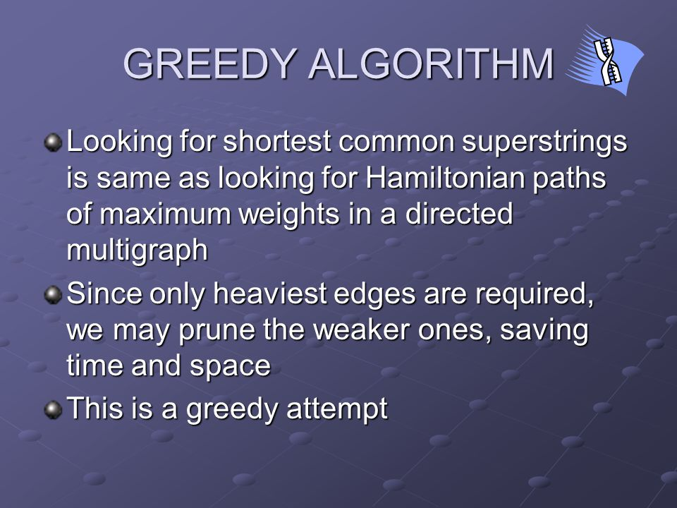 GREEDY ALGORITHM Looking for shortest common superstrings is same as looking for Hamiltonian paths of maximum weights in a directed multigraph Since only heaviest edges are required, we may prune the weaker ones, saving time and space This is a greedy attempt