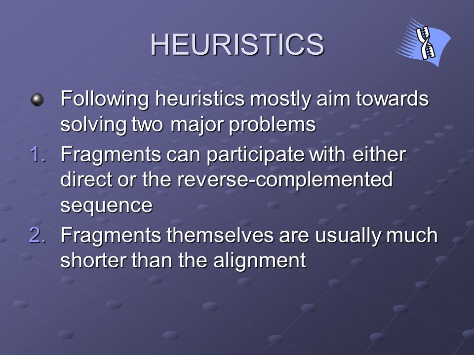HEURISTICS Following heuristics mostly aim towards solving two major problems 1.Fragments can participate with either direct or the reverse-complemented sequence 2.Fragments themselves are usually much shorter than the alignment