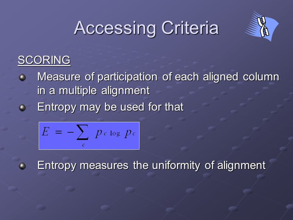 Accessing Criteria SCORING Measure of participation of each aligned column in a multiple alignment Entropy may be used for that Entropy measures the uniformity of alignment