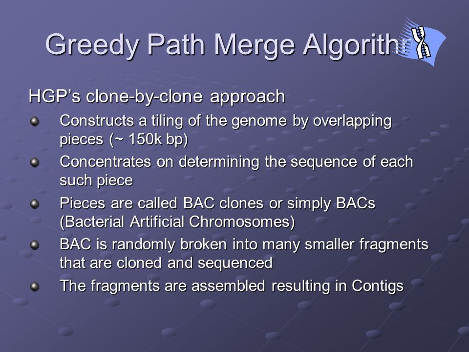 Greedy Path Merge Algorithm HGP's clone-by-clone approach Constructs a tiling of the genome by overlapping pieces (~ 150k bp) Concentrates on determining the sequence of each such piece Pieces are called BAC clones or simply BACs (Bacterial Artificial Chromosomes) BAC is randomly broken into many smaller fragments that are cloned and sequenced The fragments are assembled resulting in Contigs
