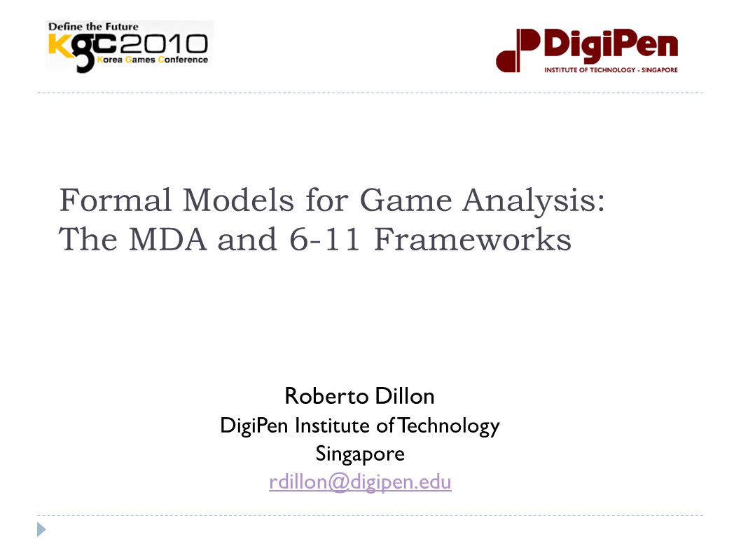 Formal Models for Game Analysis: The MDA and 6-11 Frameworks Roberto Dillon DigiPen Institute of Technology Singapore rdillon@digipen.edu