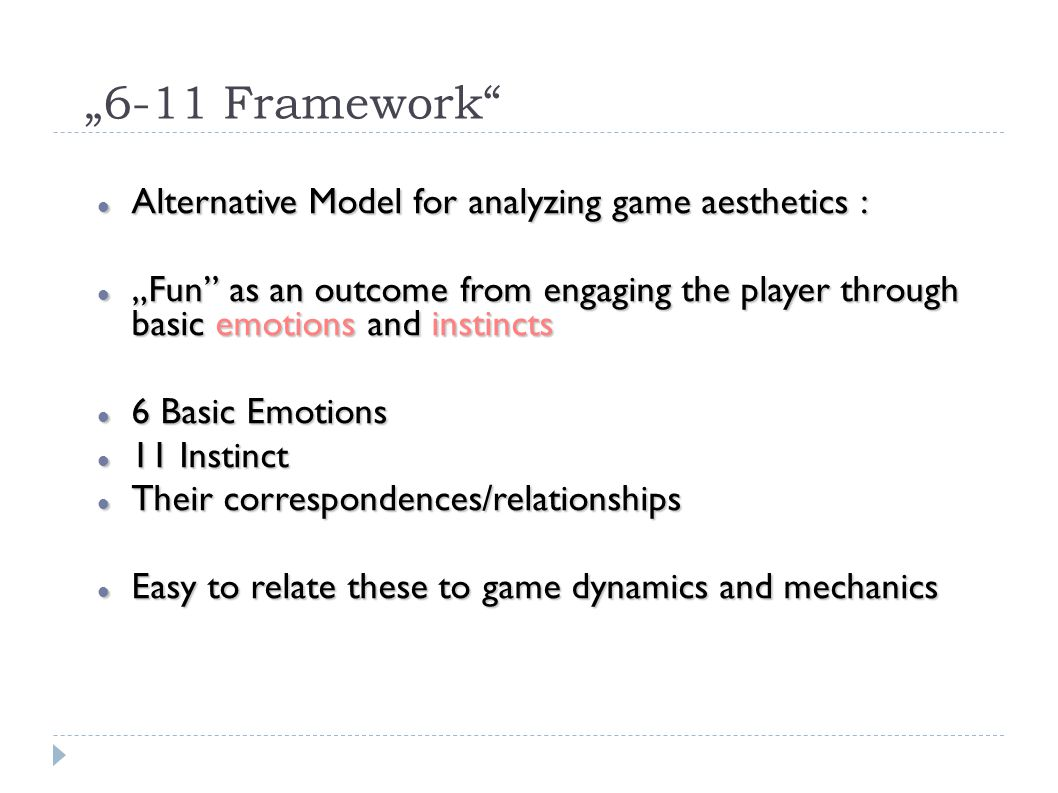 """6-11 Framework Alternative Model for analyzing game aesthetics : Alternative Model for analyzing game aesthetics : ""Fun as an outcome from engaging the player through basic emotions and instincts ""Fun as an outcome from engaging the player through basic emotions and instincts 6 Basic Emotions 6 Basic Emotions 11 Instinct 11 Instinct Their correspondences/relationships Their correspondences/relationships Easy to relate these to game dynamics and mechanics Easy to relate these to game dynamics and mechanics"