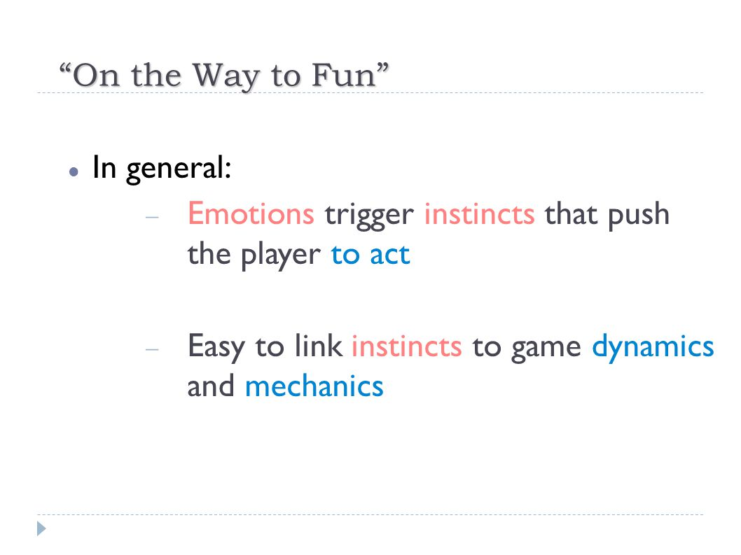In general:  Emotions trigger instincts that push the player to act  Easy to link instincts to game dynamics and mechanics