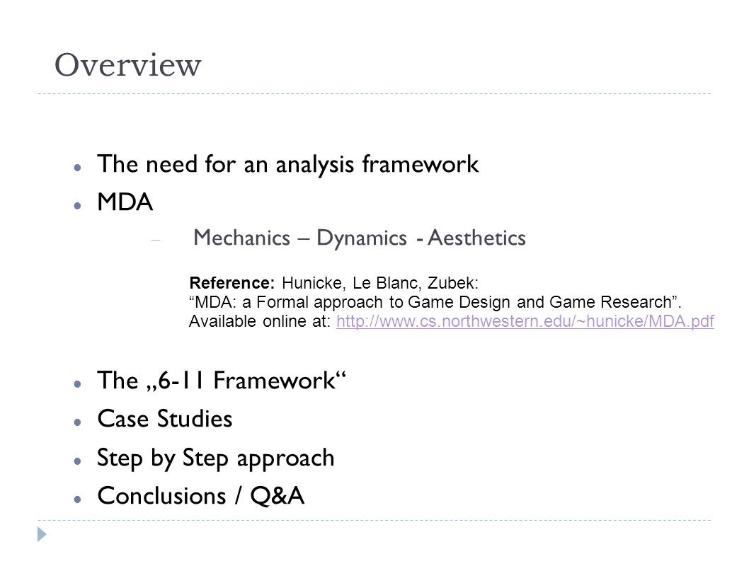 "Overview The need for an analysis framework MDA  Mechanics – Dynamics - Aesthetics The ""6-11 Framework Case Studies Step by Step approach Conclusions / Q&A Reference: Hunicke, Le Blanc, Zubek: MDA: a Formal approach to Game Design and Game Research ."