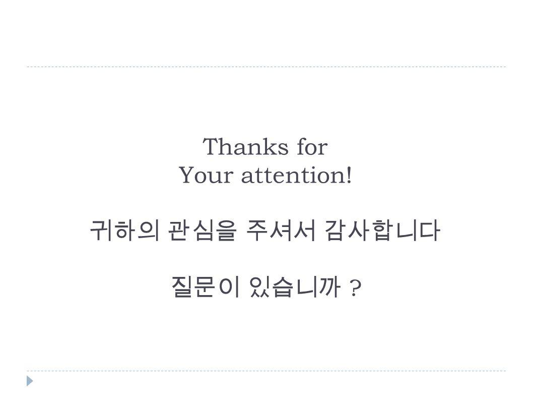 Thanks for Your attention! 귀하의 관심을 주셔서 감사합니다 질문이 있습니까