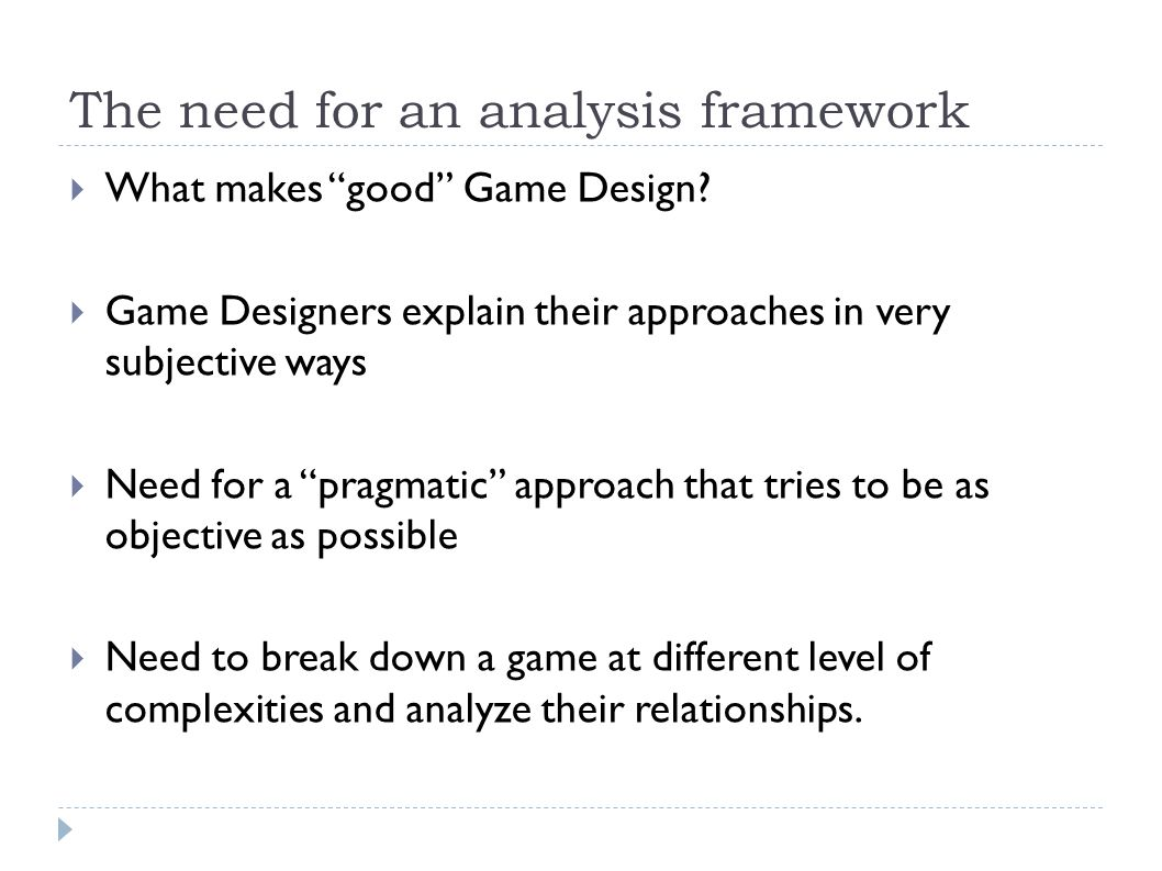 The need for an analysis framework  What makes good Game Design.