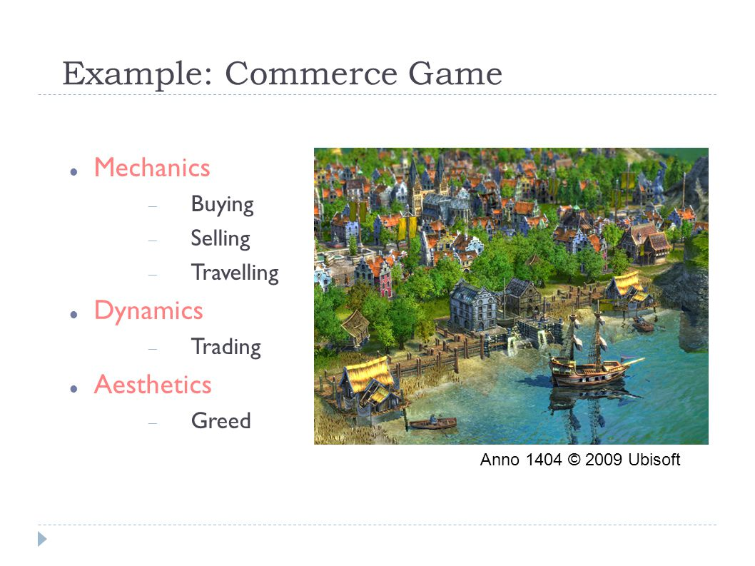 Example: Commerce Game Mechanics  Buying  Selling  Travelling Dynamics  Trading Aesthetics  Greed Anno 1404 © 2009 Ubisoft