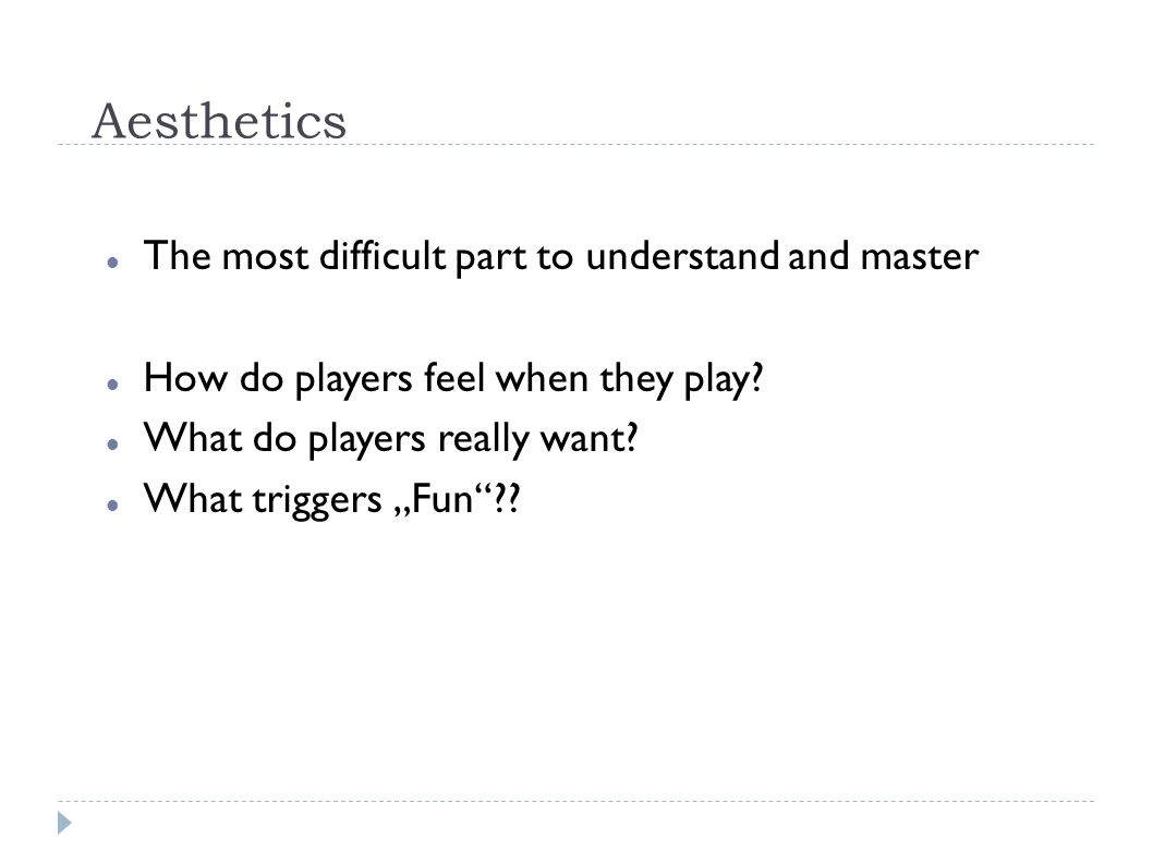 Aesthetics The most difficult part to understand and master How do players feel when they play.