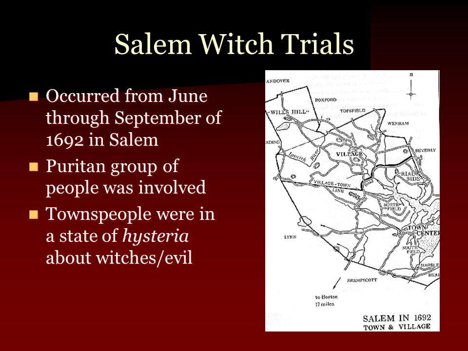Salem Witch Trials Occurred from June through September of 1692 in Salem Occurred from June through September of 1692 in Salem Puritan group of people was involved Puritan group of people was involved Townspeople were in a state of hysteria about witches/evil Townspeople were in a state of hysteria about witches/evil
