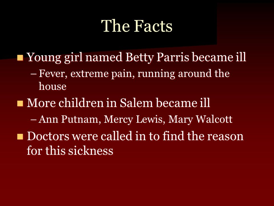 The Facts Young girl named Betty Parris became ill Young girl named Betty Parris became ill –Fever, extreme pain, running around the house More childr