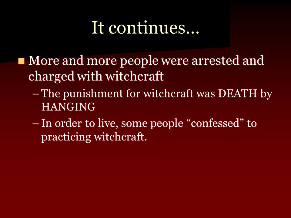 It continues… More and more people were arrested and charged with witchcraft More and more people were arrested and charged with witchcraft –The punis