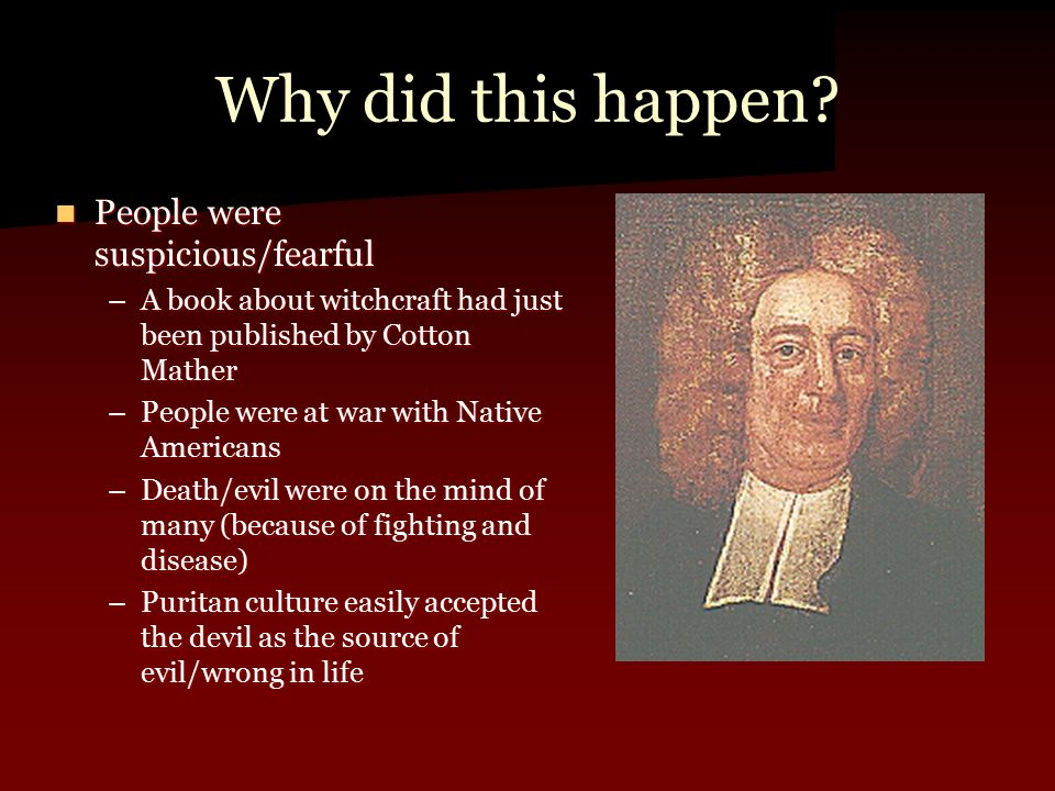 Why did this happen? People were suspicious/fearful People were suspicious/fearful –A book about witchcraft had just been published by Cotton Mather –