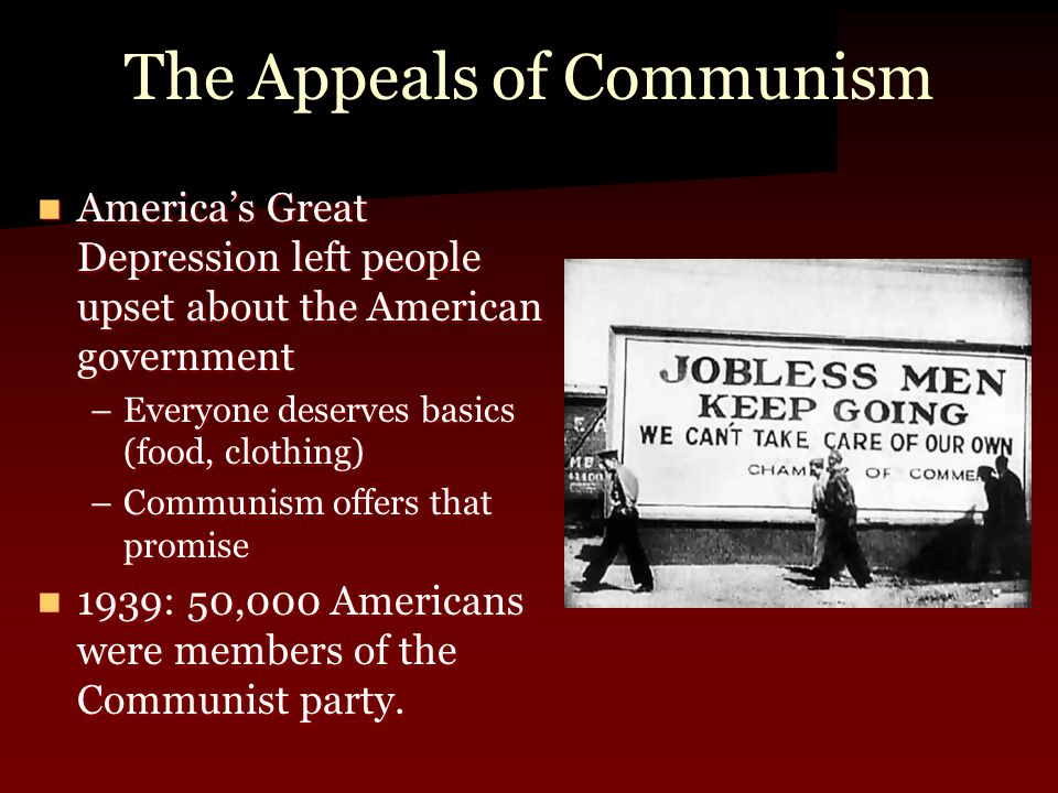 The Appeals of Communism America's Great Depression left people upset about the American government America's Great Depression left people upset about the American government –Everyone deserves basics (food, clothing) –Communism offers that promise 1939: 50,000 Americans were members of the Communist party.