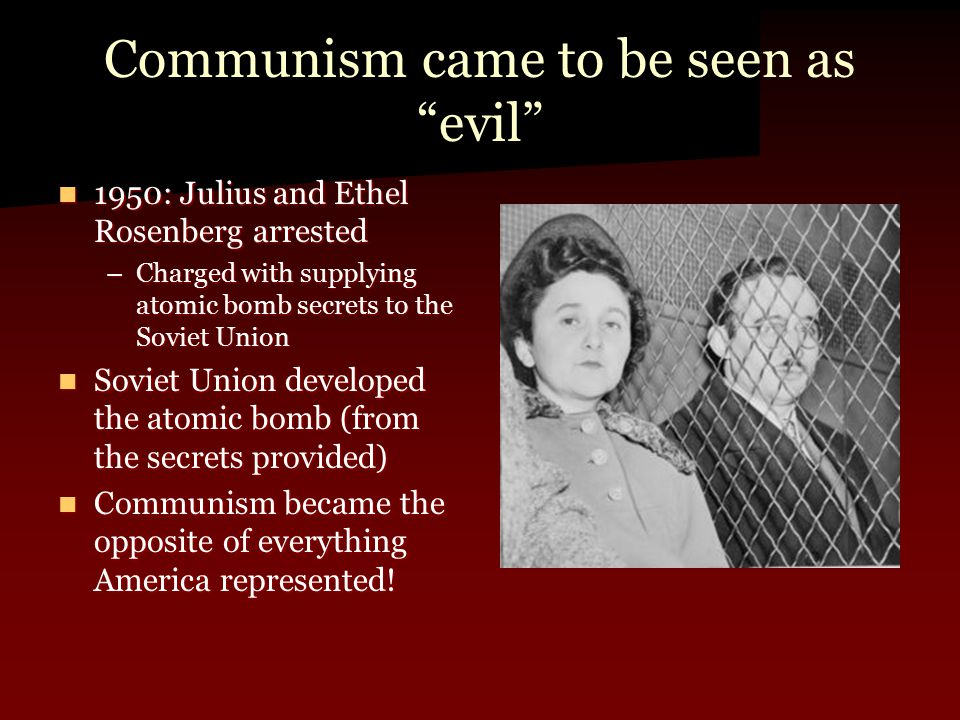 Communism came to be seen as evil 1950: Julius and Ethel Rosenberg arrested 1950: Julius and Ethel Rosenberg arrested –Charged with supplying atomic bomb secrets to the Soviet Union Soviet Union developed the atomic bomb (from the secrets provided) Soviet Union developed the atomic bomb (from the secrets provided) Communism became the opposite of everything America represented.