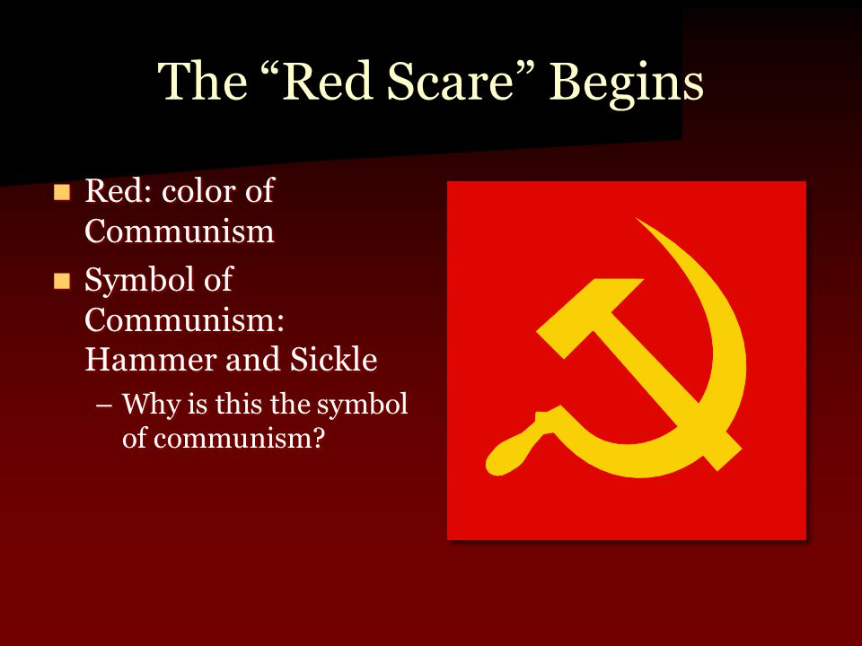 The Red Scare Begins Red: color of Communism Red: color of Communism Symbol of Communism: Hammer and Sickle Symbol of Communism: Hammer and Sickle –Why is this the symbol of communism
