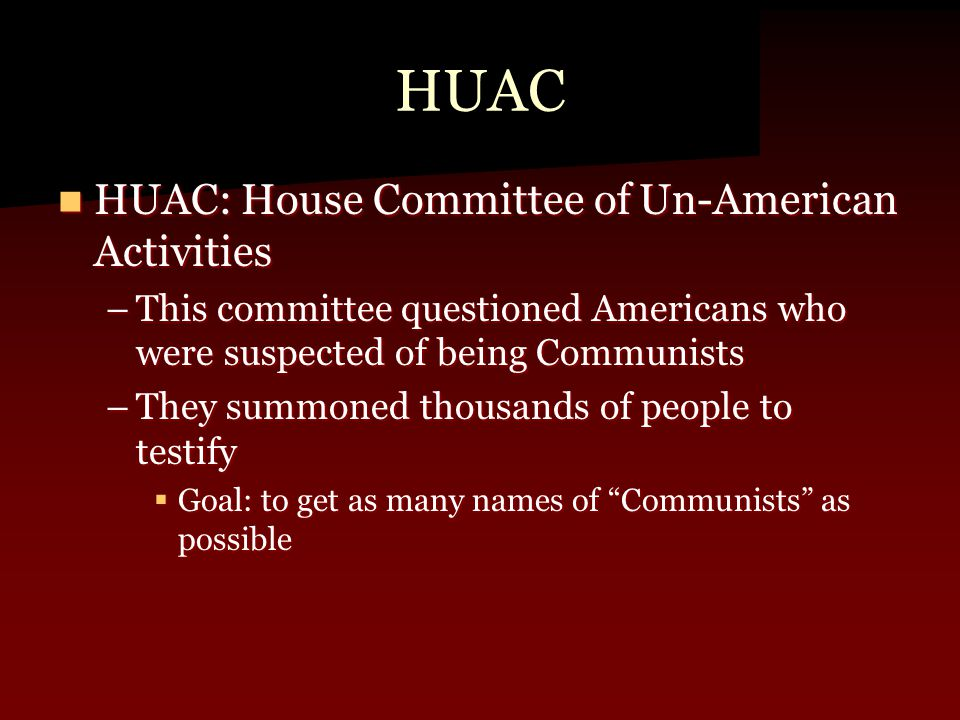 HUAC HUAC: House Committee of Un-American Activities HUAC: House Committee of Un-American Activities –This committee questioned Americans who were suspected of being Communists –They summoned thousands of people to testify  Goal: to get as many names of Communists as possible
