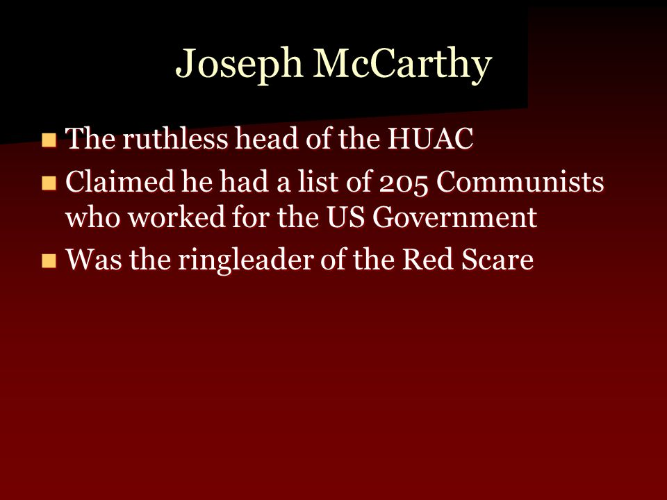 Joseph McCarthy The ruthless head of the HUAC The ruthless head of the HUAC Claimed he had a list of 205 Communists who worked for the US Government Claimed he had a list of 205 Communists who worked for the US Government Was the ringleader of the Red Scare Was the ringleader of the Red Scare