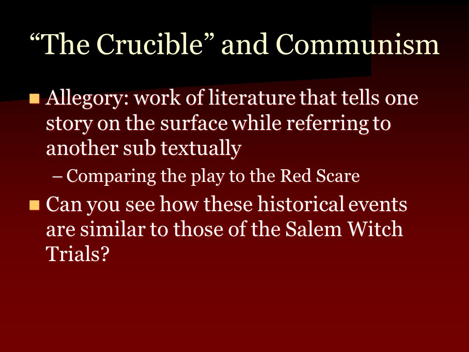 The Crucible and Communism Allegory: work of literature that tells one story on the surface while referring to another sub textually Allegory: work of literature that tells one story on the surface while referring to another sub textually –Comparing the play to the Red Scare Can you see how these historical events are similar to those of the Salem Witch Trials.