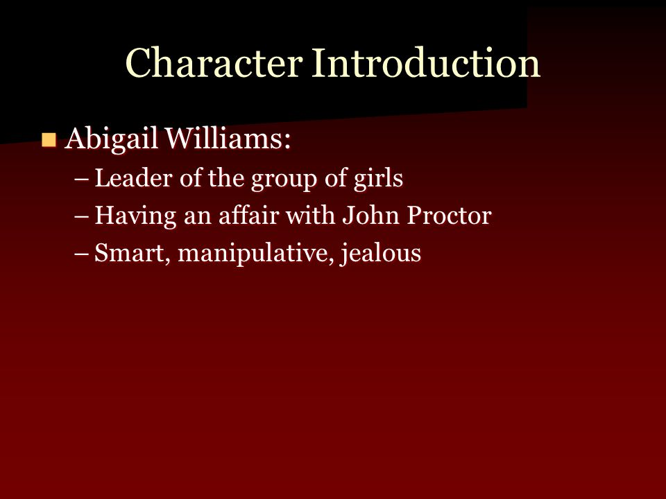 Character Introduction Abigail Williams: Abigail Williams: –Leader of the group of girls –Having an affair with John Proctor –Smart, manipulative, jealous