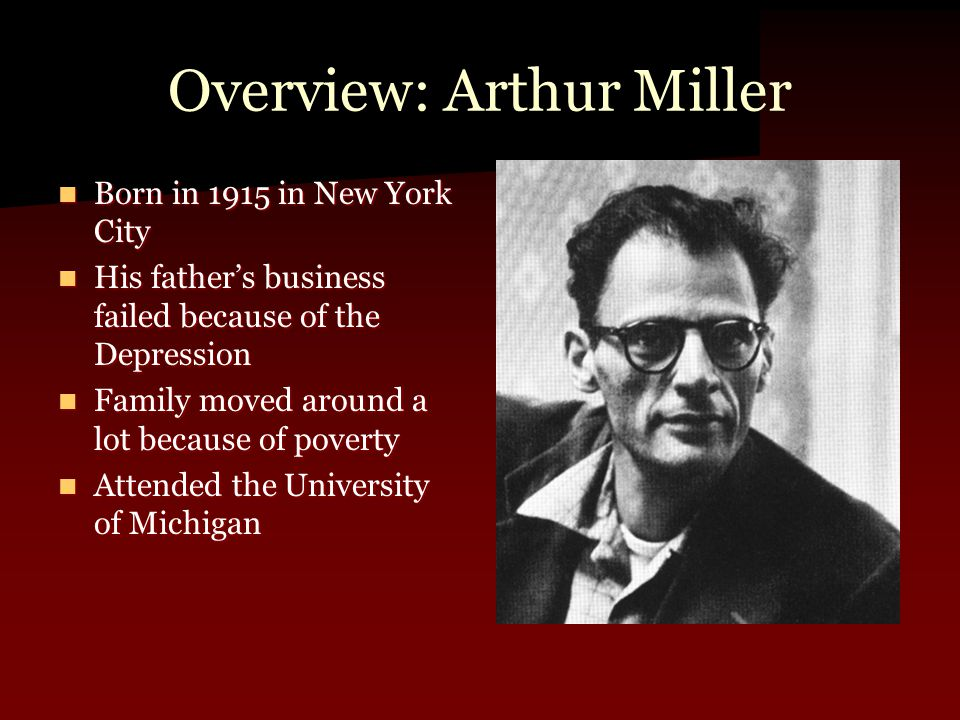 Overview: Arthur Miller Born in 1915 in New York City Born in 1915 in New York City His father's business failed because of the Depression His father's business failed because of the Depression Family moved around a lot because of poverty Family moved around a lot because of poverty Attended the University of Michigan Attended the University of Michigan