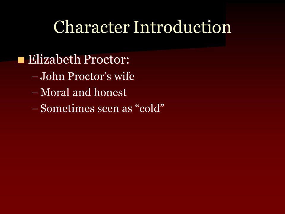 "Character Introduction Elizabeth Proctor: Elizabeth Proctor: –John Proctor's wife –Moral and honest –Sometimes seen as ""cold"""