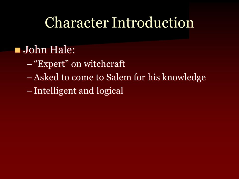 """Character Introduction John Hale: John Hale: –""""Expert"""" on witchcraft –Asked to come to Salem for his knowledge –Intelligent and logical"""