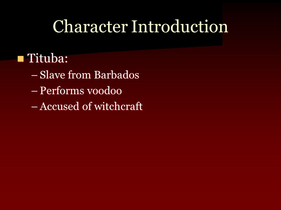 Character Introduction Tituba: Tituba: –Slave from Barbados –Performs voodoo –Accused of witchcraft