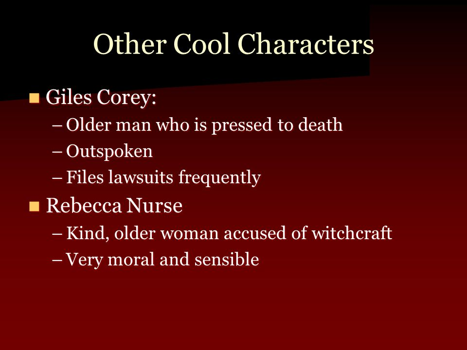 Other Cool Characters Giles Corey: Giles Corey: –Older man who is pressed to death –Outspoken –Files lawsuits frequently Rebecca Nurse Rebecca Nurse –