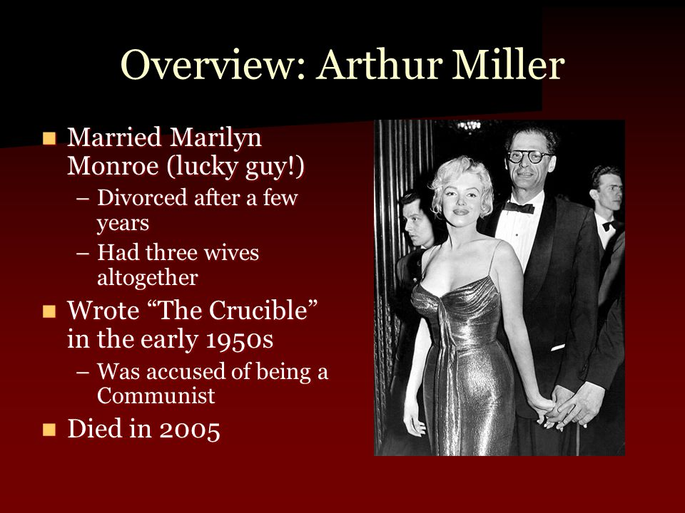 Overview: Arthur Miller Married Marilyn Monroe (lucky guy!) Married Marilyn Monroe (lucky guy!) –Divorced after a few years –Had three wives altogethe