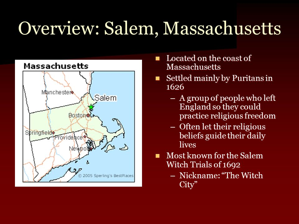 Overview: Salem, Massachusetts Located on the coast of Massachusetts Located on the coast of Massachusetts Settled mainly by Puritans in 1626 Settled mainly by Puritans in 1626 –A group of people who left England so they could practice religious freedom –Often let their religious beliefs guide their daily lives Most known for the Salem Witch Trials of 1692 Most known for the Salem Witch Trials of 1692 –Nickname: The Witch City