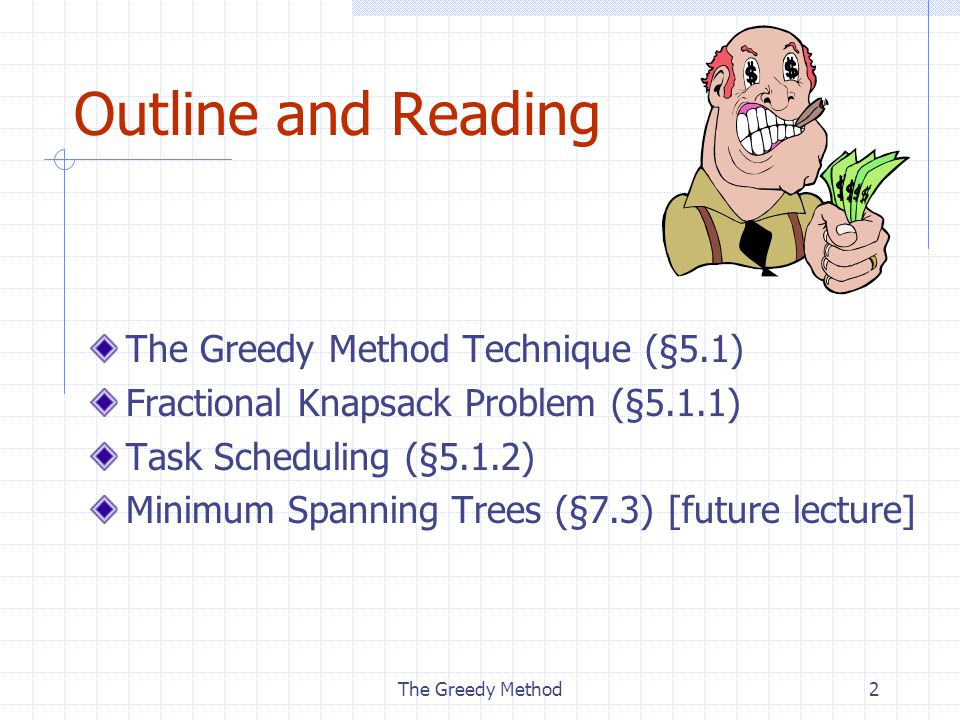 2 Outline and Reading The Greedy Method Technique (§5.1) Fractional Knapsack Problem (§5.1.1) Task Scheduling (§5.1.2) Minimum Spanning Trees (§7.3) [future lecture]