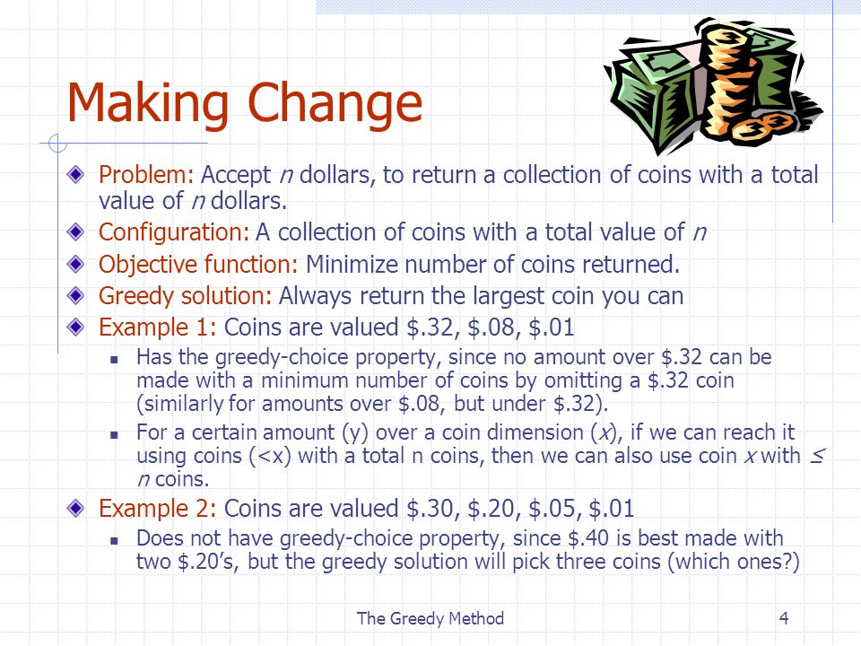 The Greedy Method4 Making Change Problem: Accept n dollars, to return a collection of coins with a total value of n dollars.