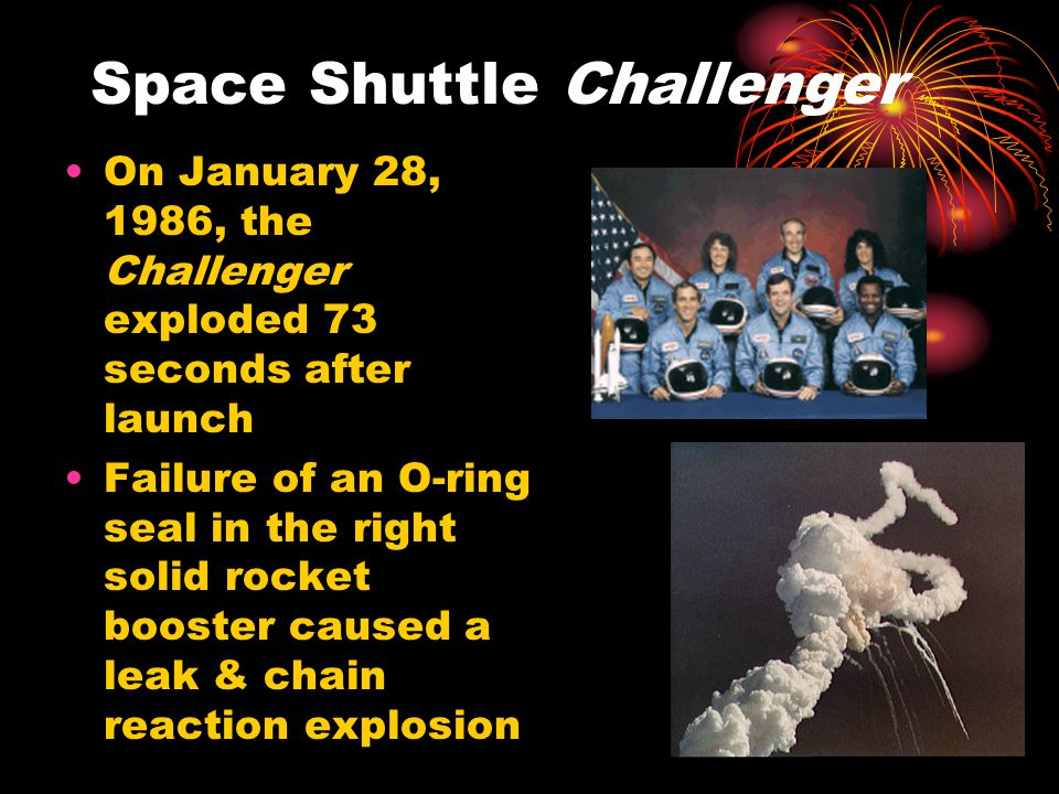 Space Shuttle Challenger On January 28, 1986, the Challenger exploded 73 seconds after launch Failure of an O-ring seal in the right solid rocket boos