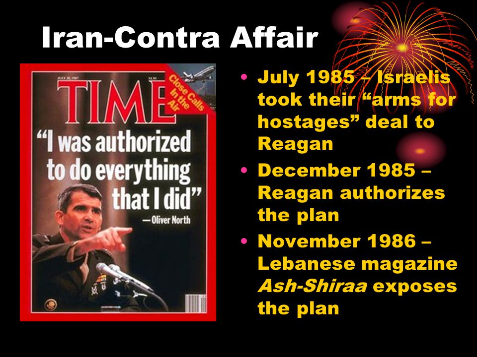 "Iran-Contra Affair July 1985 – Israelis took their ""arms for hostages"" deal to Reagan December 1985 – Reagan authorizes the plan November 1986 – Leban"
