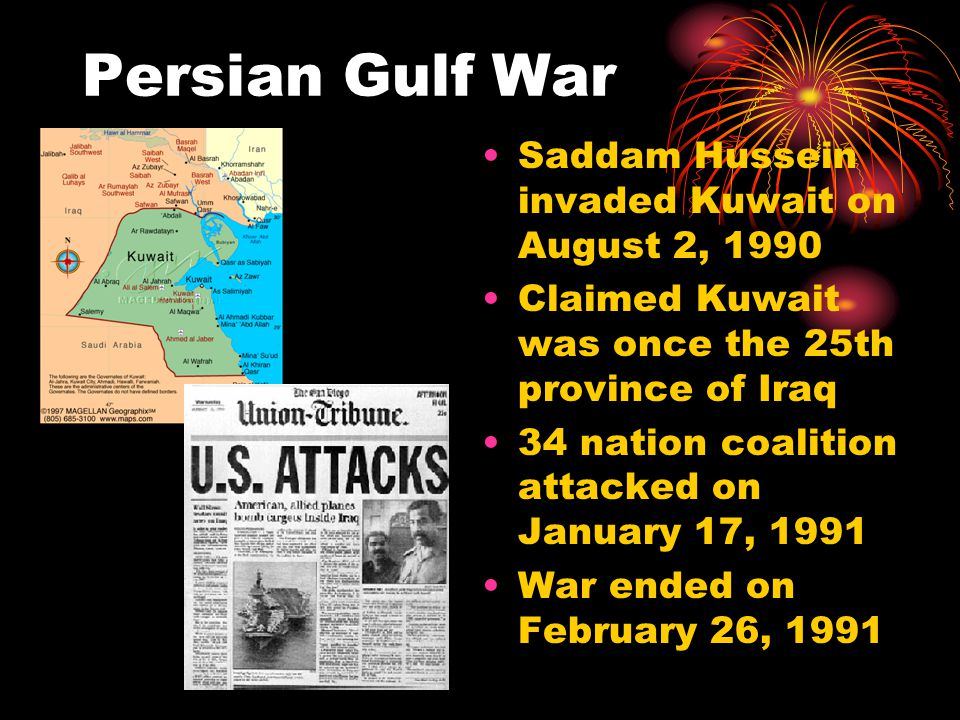Persian Gulf War Saddam Hussein invaded Kuwait on August 2, 1990 Claimed Kuwait was once the 25th province of Iraq 34 nation coalition attacked on Jan